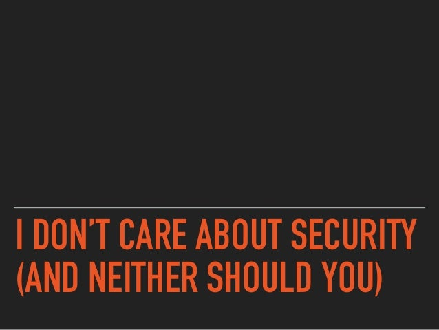 I DON'T CARE ABOUT SECURITY (AND NEITHER SHOULD YOU)