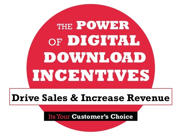 Drive Sales & Increase Revenue THE POWER OF DIGITAL DOWNLOAD INCENTIVES Its Your Customer's Choice
