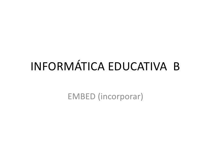 INFORMÁTICA EDUCATIVA B     EMBED (incorporar)