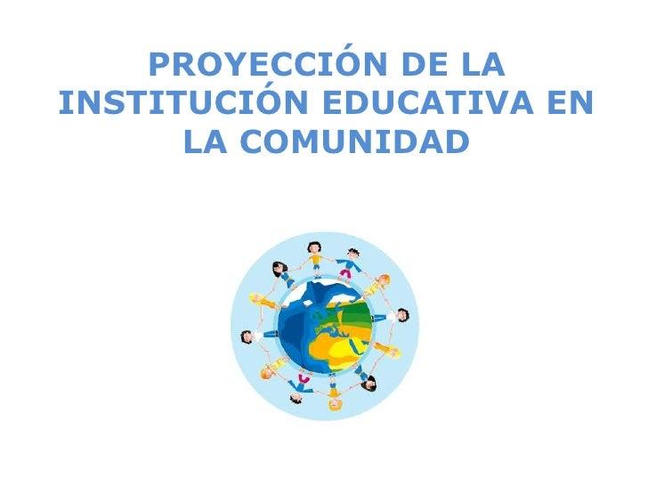 PROYECCIÓN DE LAINSTITUCIÓN EDUCATIVA EN      LA COMUNIDAD