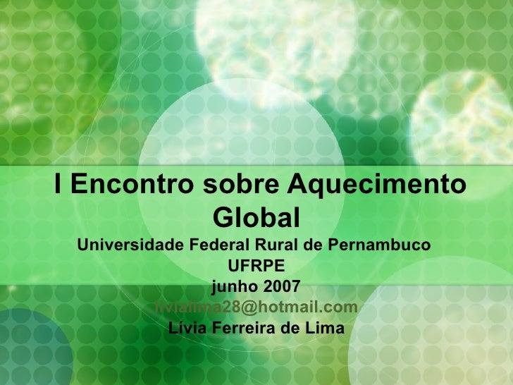 I Encontro sobre Aquecimento Global Universidade Federal Rural de Pernambuco  UFRPE junho 2007 [email_address] Lívia Ferre...