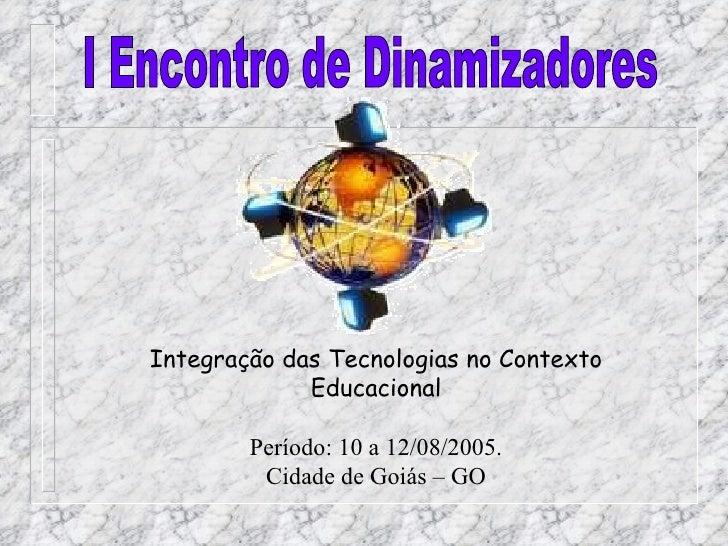 Integração das Tecnologias no Contexto Educacional Período: 10 a 12/08/2005. Cidade de Goiás – GO I Encontro de Dinamizado...