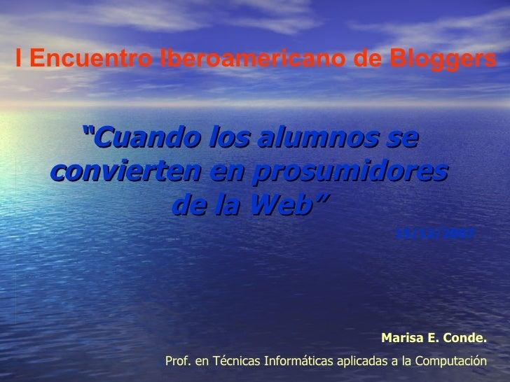 """"""" Cuando los alumnos se convierten en prosumidores de la Web"""" I Encuentro Iberoamericano de Bloggers   Marisa E. Conde.  P..."""