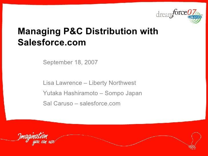 Managing P&C Distribution with Salesforce.com September 18, 2007 Lisa Lawrence – Liberty Northwest Yutaka Hashiramoto – So...