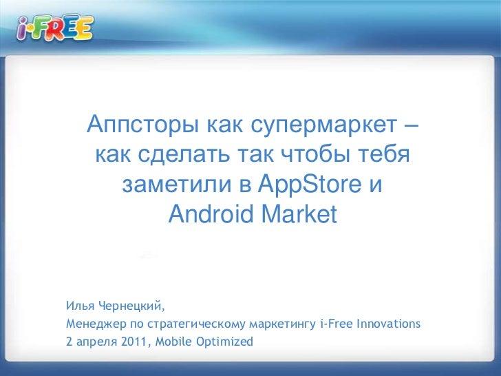 Аппсторы как супермаркет – как сделать так чтобы тебя заметили в AppStoreи AndroidMarket<br />Илья Чернецкий, <br />Менедж...