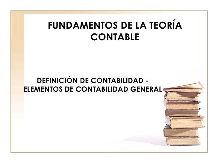 FUNDAMENTOS DE LA TEORÍA CONTABLE DEFINICIÓN DE CONTABILIDAD - ELEMENTOS DE CONTABILIDAD GENERAL