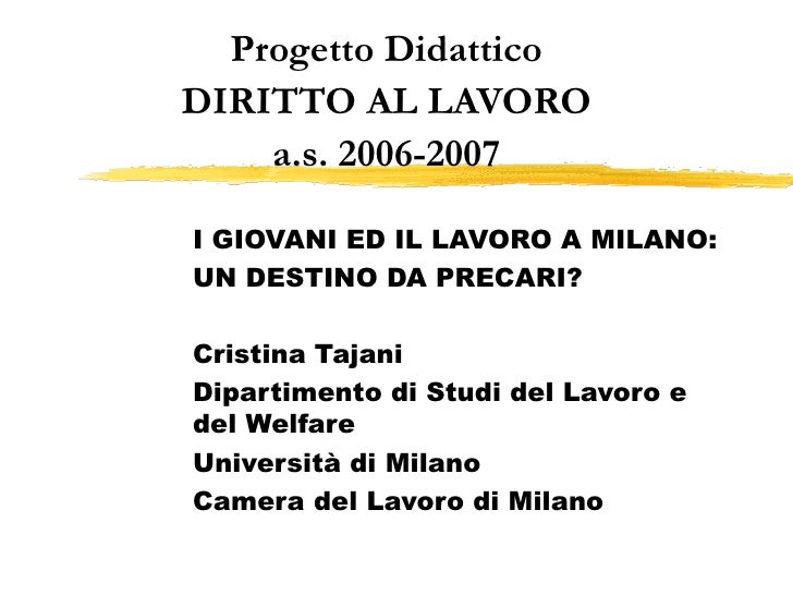 Progetto Didattico DIRITTO AL LAVORO a.s. 2006-2007 I GIOVANI ED IL LAVORO A MILANO: UN DESTINO DA PRECARI? Cristina Tajan...