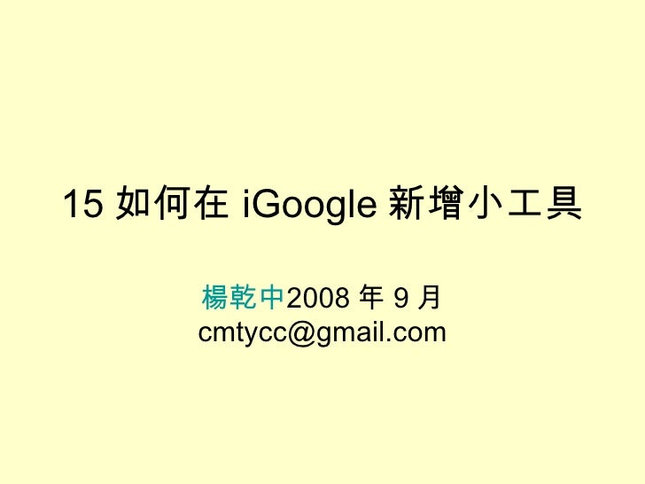 15 如何在 iGoogle 新增小工具 楊乾中 2008 年 9 月  [email_address]