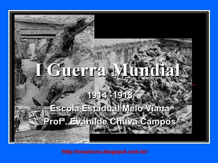 I Guerra Mundial          1914 -1918 Escola Estadual Melo VianaProfª. Evanilde Chuva Campos   http://evachuva.blogspot.com...