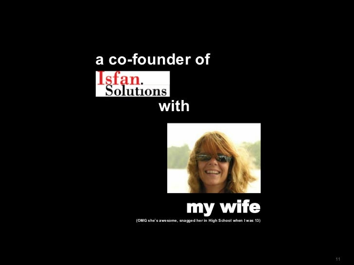 a  co-founder of with my wife (OMG she's awesome, snagged her in High School when I was 13)