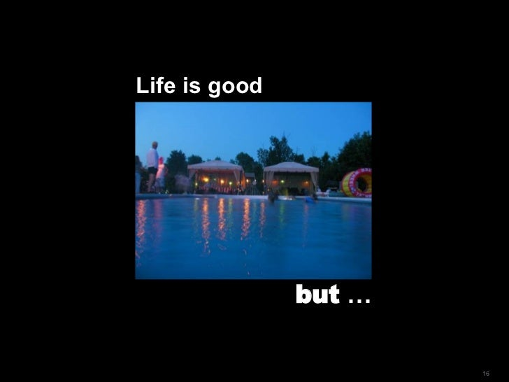 Life is good but  …