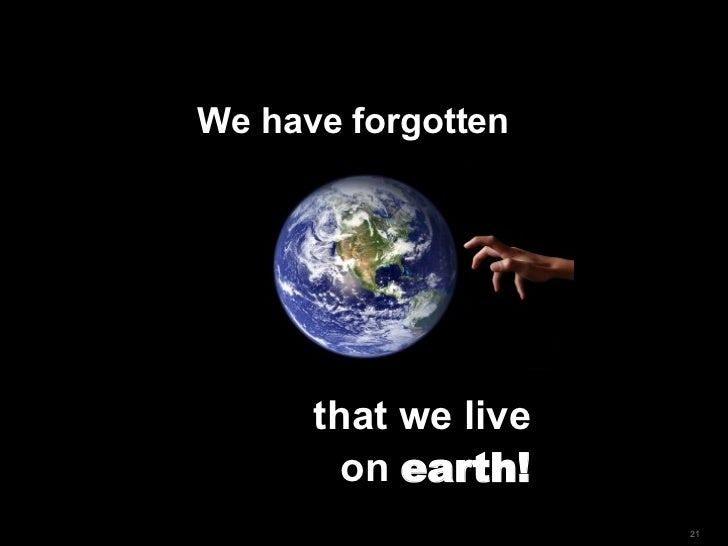 We have forgotten  that we live  on  earth!