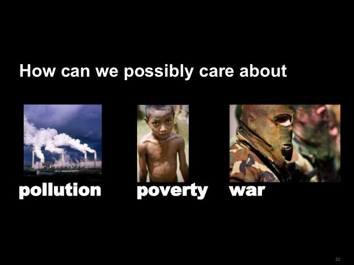 How can we possibly care about pollution poverty  war