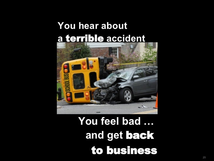 You hear about  a  terrible  accident You feel bad …  and get  back  to business