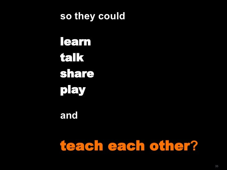 so they could  learn  talk  share play and  teach each other ?