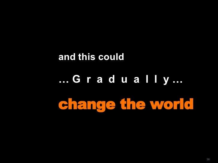 and this could  …  G  r  a  d  u  a  l  l  y … change the world