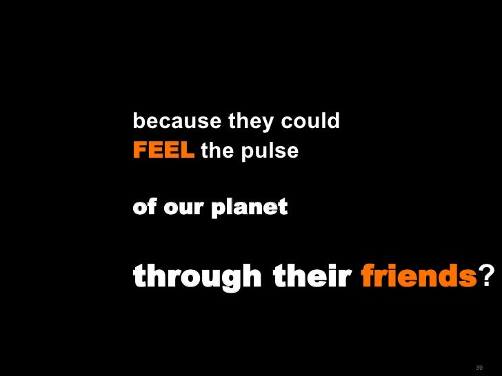 because they could  FEEL  the pulse  of our planet through their  friends ?