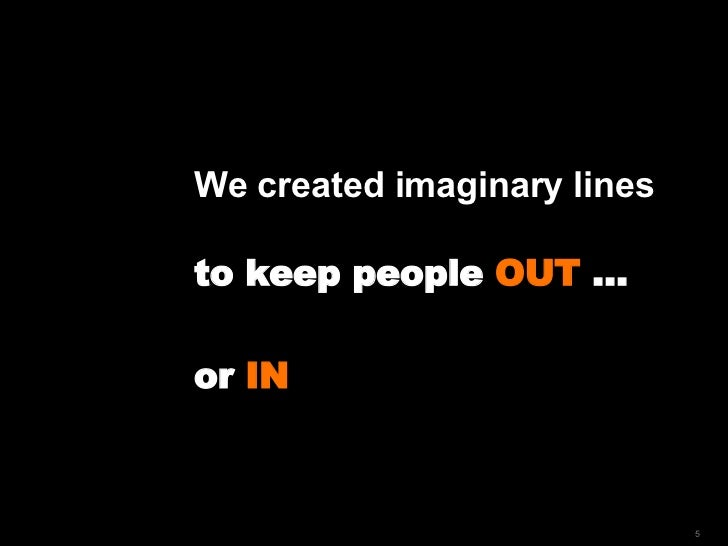 We created imaginary lines  to keep people  OUT  …  or  IN