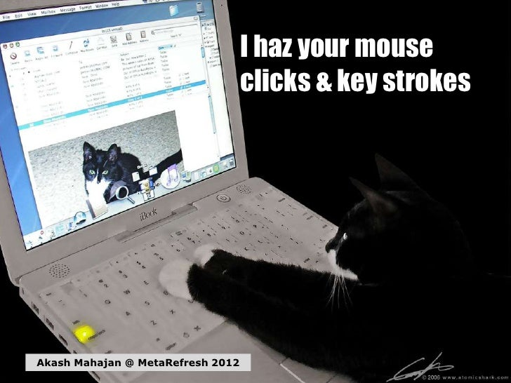 I haz your mouse                                   clicks & key strokesAkash Mahajan @ MetaRefresh 2012