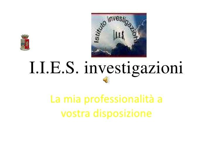 I.I.E.S. investigazioni<br />La mia professionalità a vostra disposizione<br />
