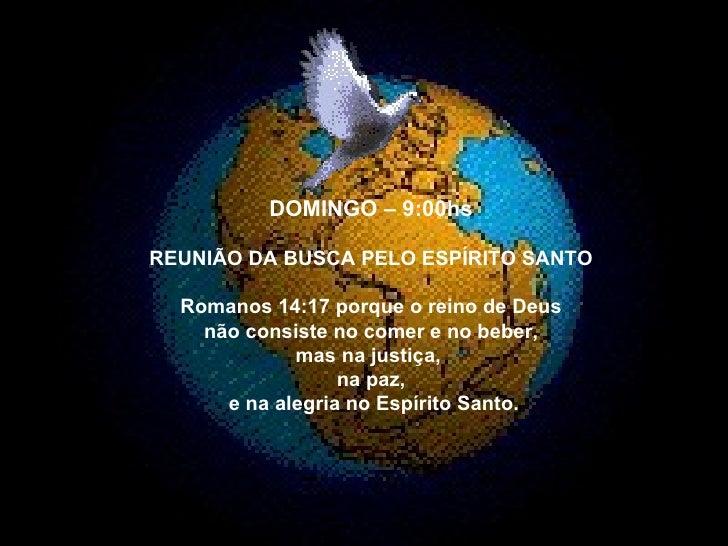 DOMINGO – 9:00hs REUNIÃO DA BUSCA PELO ESPÍRITO SANTO Romanos 14:17 porque o reino de Deus não consiste no comer e no bebe...