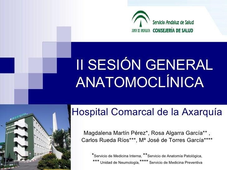II SESIÓN GENERAL ANATOMOCLÍNICA Hospital Comarcal de la Axarquía Magdalena Martín Pérez * , Rosa Algarra García **  , Car...