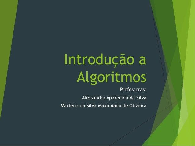 Introdução a Algoritmos Professoras: Alessandra Aparecida da Silva Marlene da Silva Maximiano de Oliveira