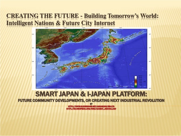 CREATING THE FUTURE - Building Tomorrow's World: Intelligent Nations & Future City Internet  SMART JAPAN & I-JAPAN PLATFOR...