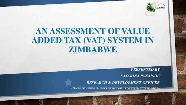 AN ASSESSMENT OF VALUE ADDED TAX (VAT) SYSTEM IN ZIMBABWE PRESENTED BY KATARINA PANAISHE RESEARCH & DEVELOPMENT OFFICER AF...