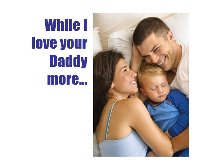 While I love your Daddy more…