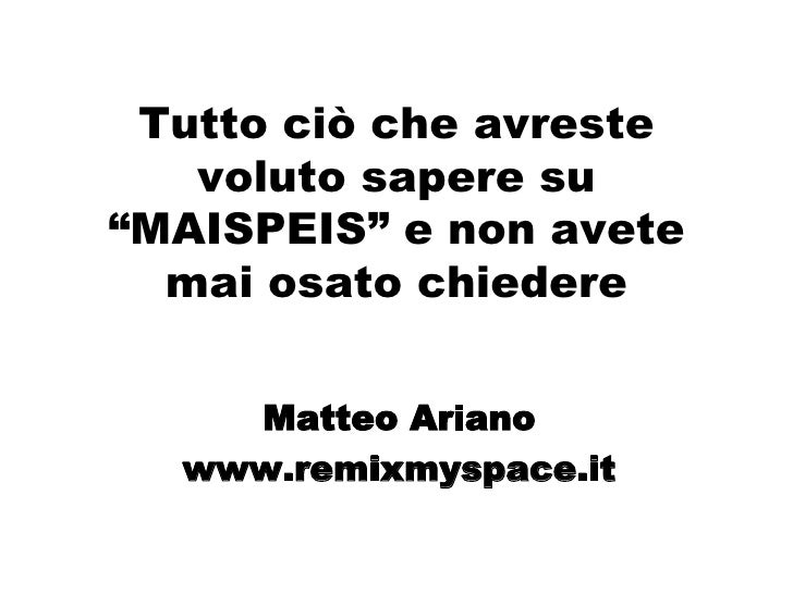 """Tutto ciò che avreste voluto sapere su """"MAISPEIS"""" e non avete mai osato chiedere Matteo Ariano www.remixmyspace.it"""
