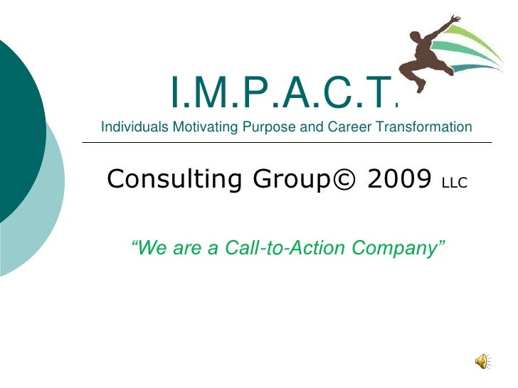 I.M.P.A.C.T. Individuals Motivating Purpose and Career Transformation   Consulting Group© 2009                            ...