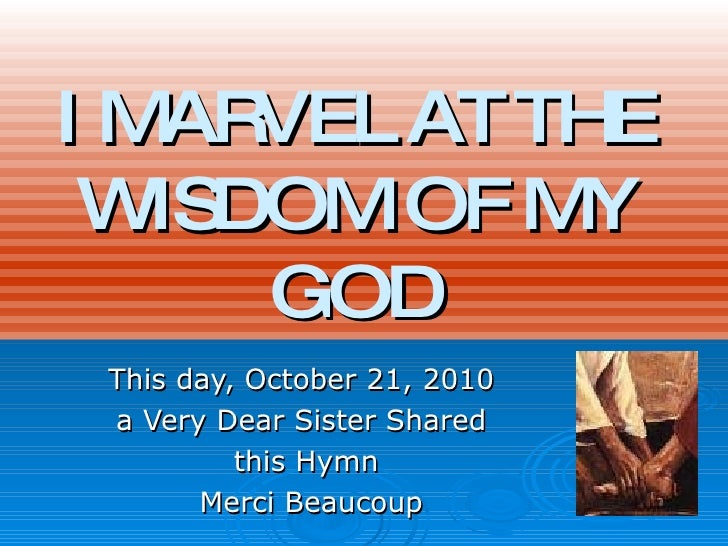 I MARVEL AT THE WISDOM OF MY GOD This day, October 21, 2010  a Very Dear Sister Shared  this Hymn Merci Beaucoup
