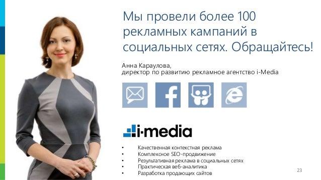 23 Мы провели более 100 рекламных кампаний в социальных сетях. Обращайтесь! Анна Караулова, директор по развитию рекламное...