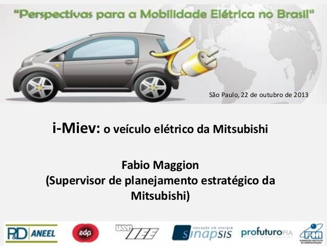 São Paulo, 22 de outubro de 2013  i-Miev: o veículo elétrico da Mitsubishi Fabio Maggion (Supervisor de planejamento estra...