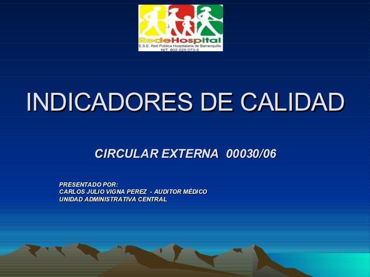 INDICADORES DE CALIDAD CIRCULAR EXTERNA  00030/06 PRESENTADO POR: CARLOS JULIO VIGNA PEREZ  - AUDITOR MÈDICO UNIDAD ADMINI...