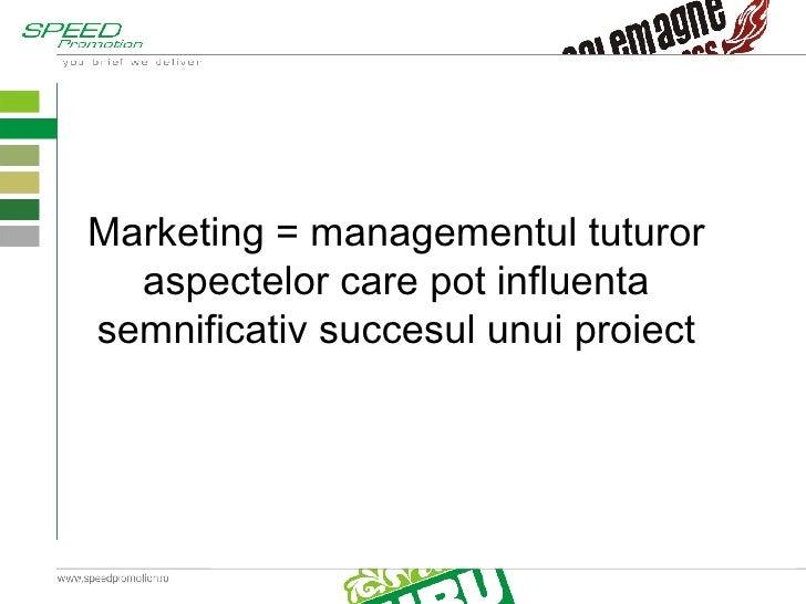 Marketing = managementul tuturor aspectelor care pot influenta semnificativ succesul unui proiect