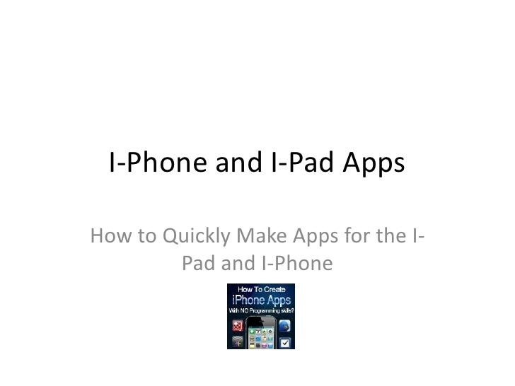 I-Phone and I-Pad Apps<br />How to Quickly Make Apps for the I-Pad and I-Phone<br />