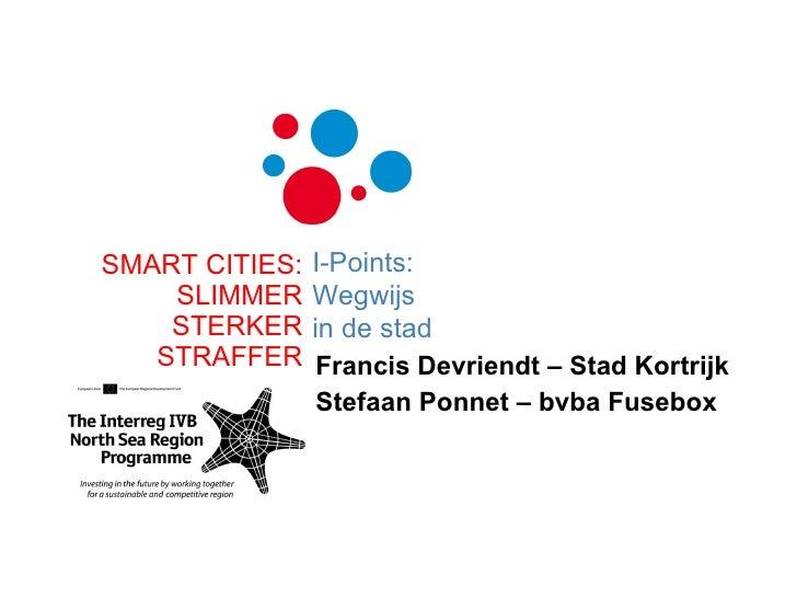 Francis Devriendt – Stad Kortrijk Stefaan Ponnet – bvba Fusebox SMART CITIES: SLIMMER STERKER STRAFFER I-Points: Wegwijs i...