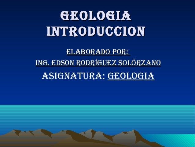 GeoloGiaGeoloGia introduccionintroduccion elaborado por:elaborado por: inG. edson rodríGuez solórzanoinG. edson rodríGuez ...