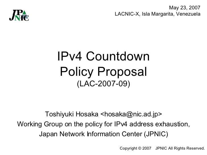 IPv4 Countdown Policy Proposal (LAC-2007-09) Toshiyuki Hosaka <hosaka@nic.ad.jp> Working Group on the policy for IPv4 addr...