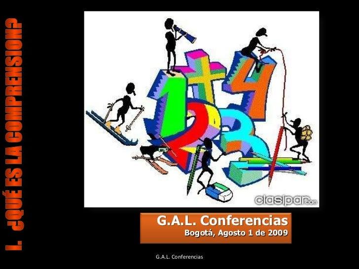 I.   ¿Qué ES LA COMPRENSION?<br />G.A.L. Conferencias <br />Bogotá, Agosto 1 de 2009<br />G.A.L. Conferencias<br />