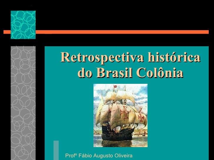 Retrospectiva histórica do Brasil Colônia Profº Fábio Augusto Oliveira