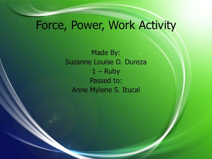 Force, Power, Work Activity            Made By:     Suzanne Louise D. Dureza             1 – Ruby            Passed to:   ...