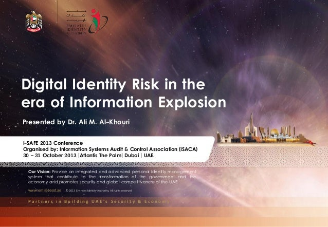 Digital Identity Risk in the era of Information Explosion Presented by Dr. Ali M. Al-Khouri I-SAFE 2013 Conference Organis...
