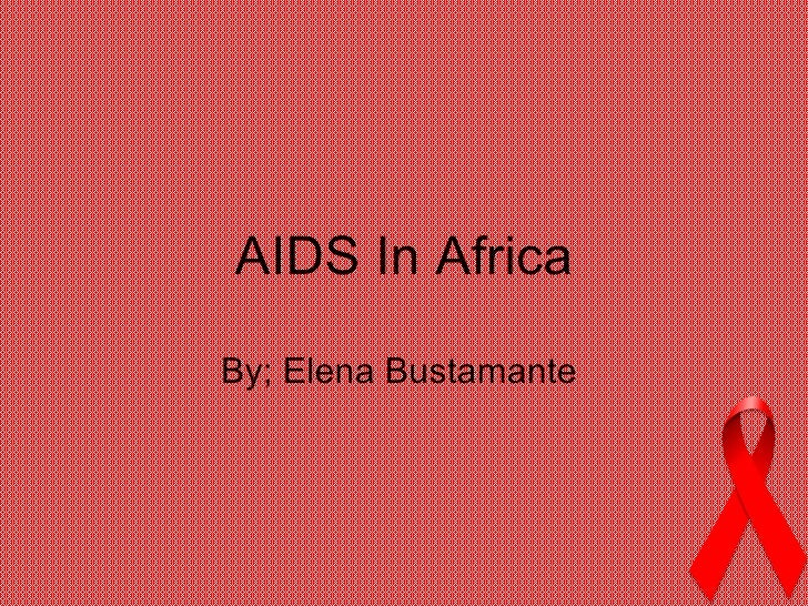 AIDS In Africa By; Elena Bustamante