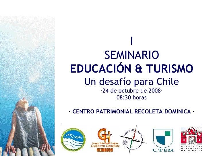 I SEMINARIO EDUCACIÓN & TURISMO Un desafío para Chile ·24 de octubre de 2008· 08:30 horas · CENTRO PATRIMONIAL RECOLETA DO...