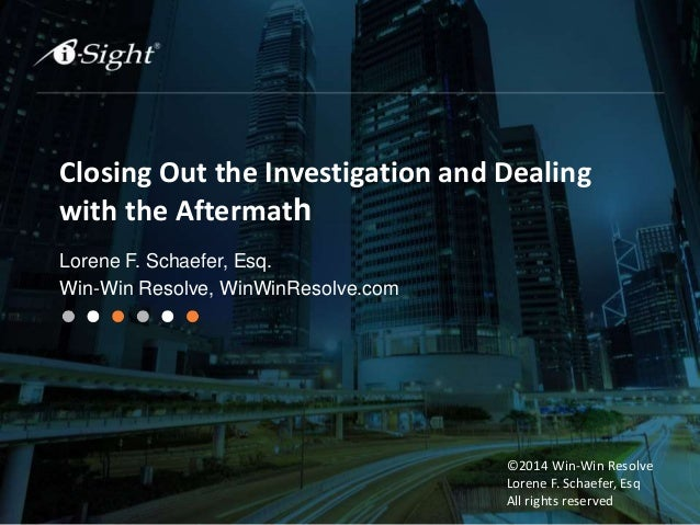 Closing Out the Investigation and Dealing with the Aftermath Lorene F. Schaefer, Esq. Win-Win Resolve, WinWinResolve.com ©...