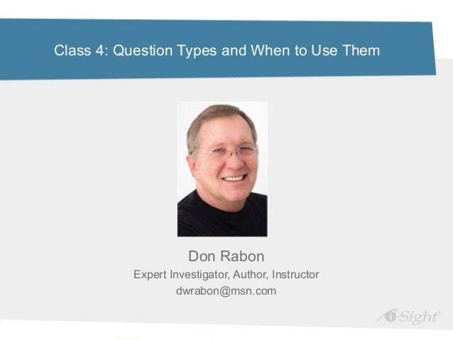 Class 4: Question Types and When to Use ThemDon RabonExpert Investigator, Author, Instructordwrabon@msn.com
