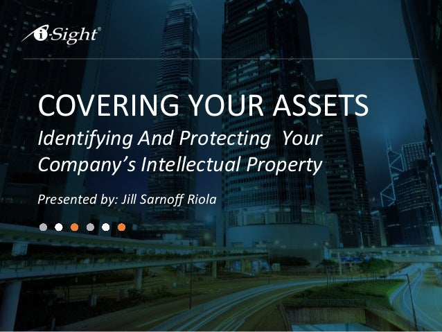 COVERING YOUR ASSETS Identifying And Protecting Your Company's Intellectual Property Presented by: Jill Sarnoff Riola